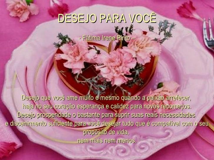 DESEJO PARA VOCÊ   - Fátima Irene Pinto –  Desejo que você ame muito e mesmo quando a paixão arrefecer,  haja no seu cor...