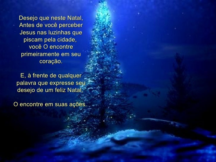 Desejo que neste Natal, Antes de você perceber Jesus nas luzinhas que piscam pela cidade,  você O encontre primeiramente e...