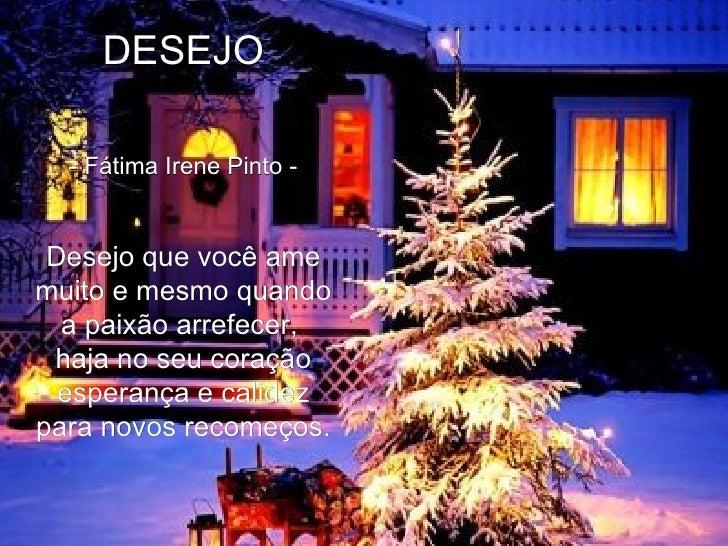 DESEJO   - Fátima Irene Pinto -   Desejo que você ame muito e mesmo quando a paixão arrefecer,  haja no seu coração esp...