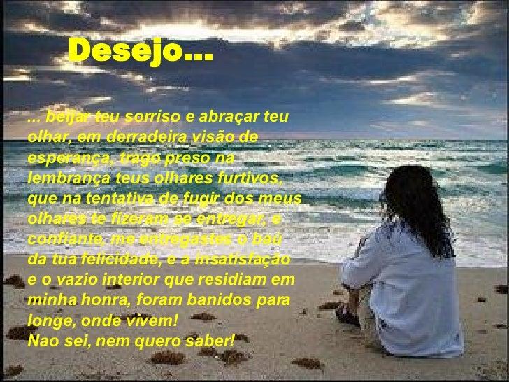 Desejo... ... beijar teu sorriso e abraçar teu olhar, em derradeira visão de esperança, trago preso na lembrança teus olha...