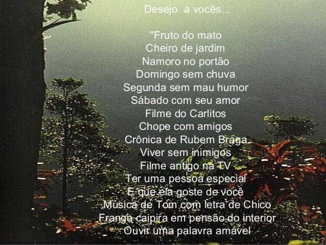 """Desejo a vocês... """"Fruto do mato Cheiro de jardim Namoro no portão Domingo sem chuva Segunda sem mau humor Sábado com seu ..."""