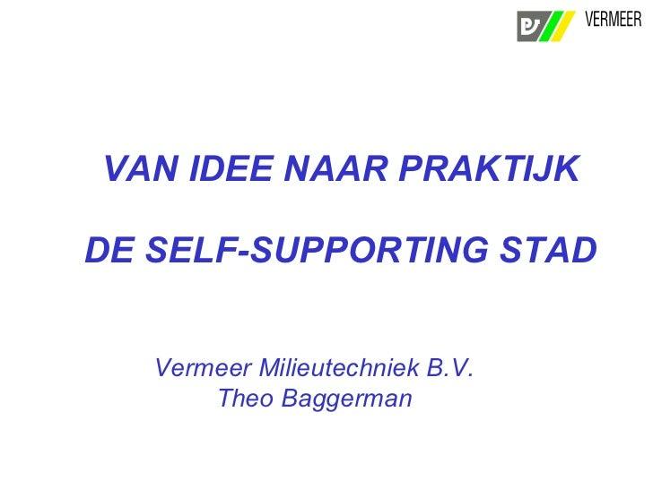 VAN IDEE NAAR PRAKTIJK  DE SELF-SUPPORTING STAD Vermeer Milieutechniek B.V. Theo Baggerman