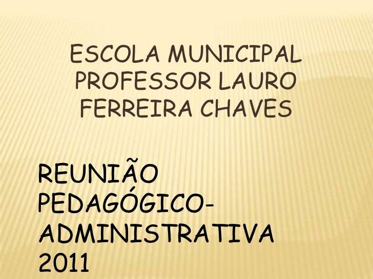 ESCOLA MUNICIPAL PROFESSOR LAURO FERREIRA CHAVES<br />REUNIÃO PEDAGÓGICO-ADMINISTRATIVA 2011<br />