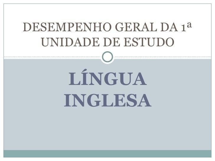DESEMPENHO GERAL DA 1ª  UNIDADE DE ESTUDO      LÍNGUA     INGLESA