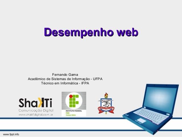 Desempenho webDesempenho web Fernando Gama Acadêmico de Sistemas de Informação - UFPA Técnico em Informática - IFPA