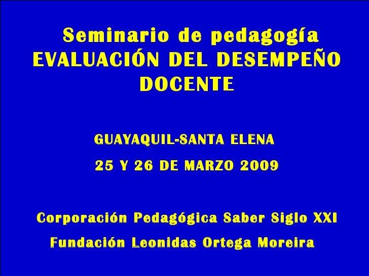 Seminario de pedagogía EVALUACIÓN DEL DESEMPEÑO          DOCENTE         GUAYAQUIL-SANTA ELENA        25 Y 26 DE MARZO 200...