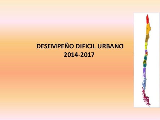 DESEMPEÑO DIFICIL URBANO 2014-2017