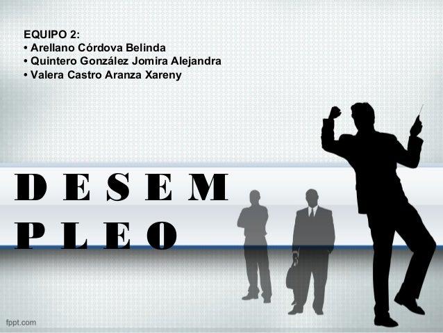 D E S E M P L E O EQUIPO 2: • Arellano Córdova Belinda • Quintero González Jomira Alejandra • Valera Castro Aranza Xareny