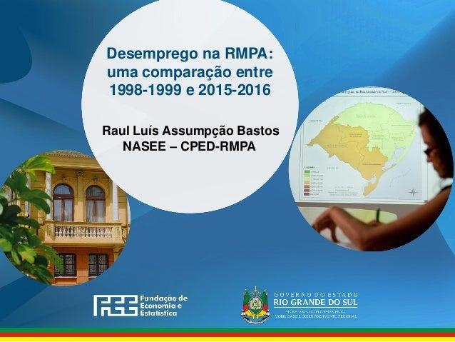 Desemprego na RMPA: uma comparação entre 1998-1999 e 2015-2016 Raul Luís Assumpção Bastos NASEE – CPED-RMPA
