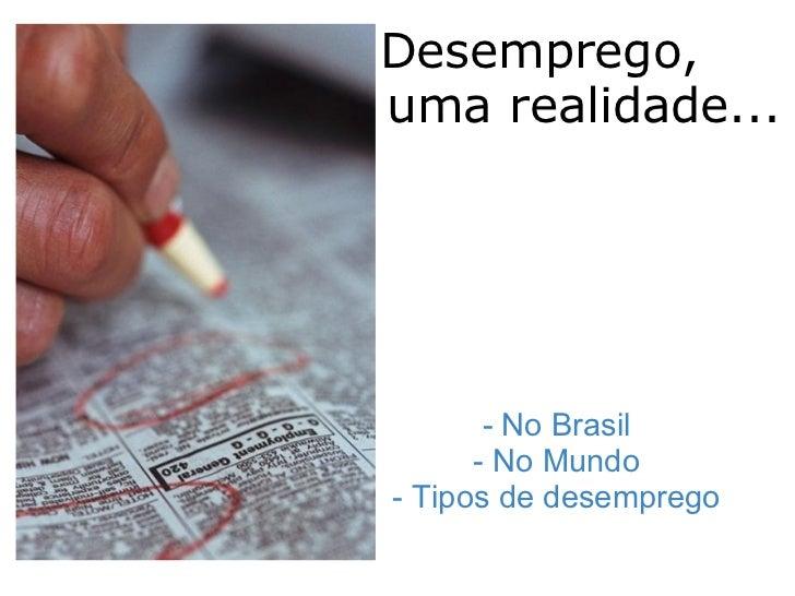 Desemprego,  uma realidade...  i                - No Brasil - No Mundo - Tipos de desemprego