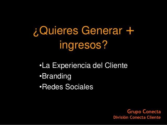 ¿Quieres Generar +    ingresos? •La Experiencia del Cliente •Branding •Redes Sociales                              Grupo C...