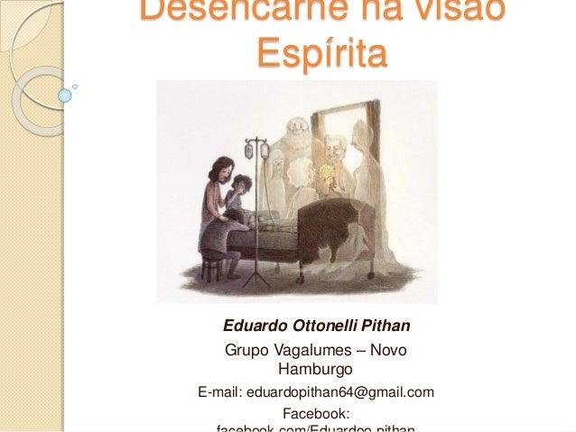 Desencarne na visão Espírita Eduardo Ottonelli Pithan Grupo Vagalumes – Novo Hamburgo E-mail: eduardopithan64@gmail.com Fa...