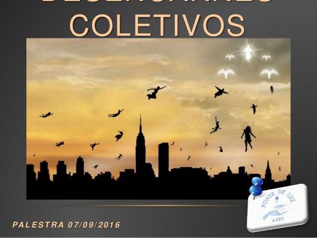 DESENCARNES COLETIVOS PA L E S T R A 0 7 / 0 9 / 2 0 1 6