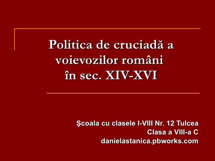 Politica de cruciadă a v oievozi lor  rom âni  în sec. XIV-XVI Şcoala cu clasele I-VIII Nr. 12 Tulcea Clasa a VIII-a C dan...