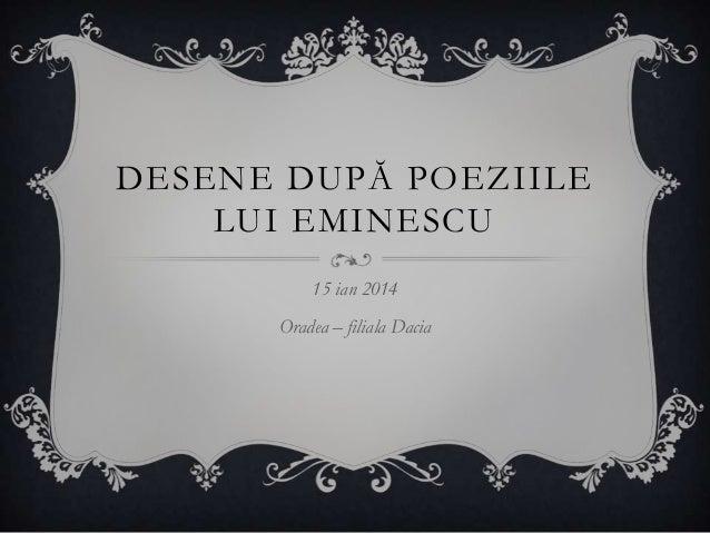 DESENE DUPĂ POEZIILE LUI EMINESCU 15 ian 2014 Oradea – filiala Dacia