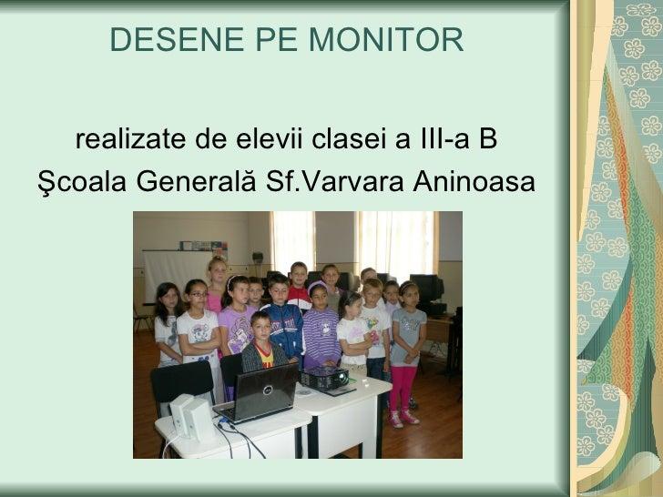 DESENE PE MONITOR  realizate de elevii clasei a III-a BŞcoala Generală Sf.Varvara Aninoasa
