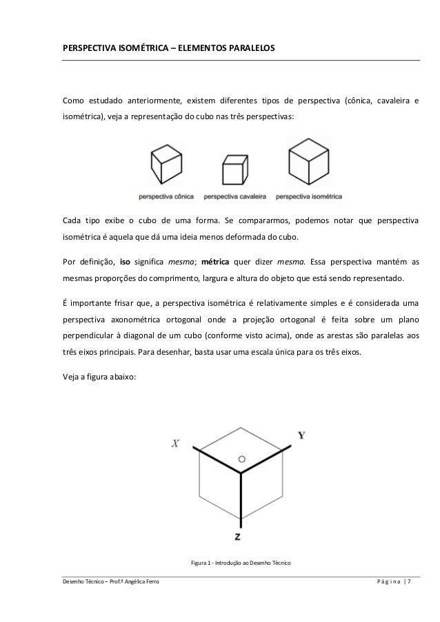 Desenho Técnico – Prof.ª Angélica Ferro P á g i n a | 7 PERSPECTIVA ISOMÉTRICA – ELEMENTOS PARALELOS Como estudado anterio...