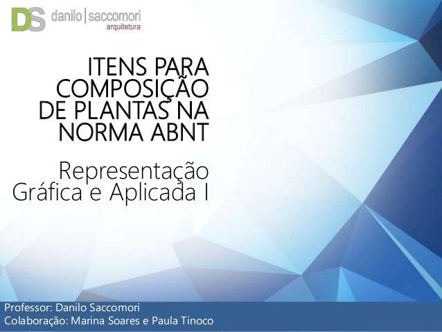 ITENS PARA COMPOSIÇÃO DE PLANTAS NA NORMA ABNT Representação Gráfica e Aplicada I Professor: Danilo Saccomori Colaboração:...