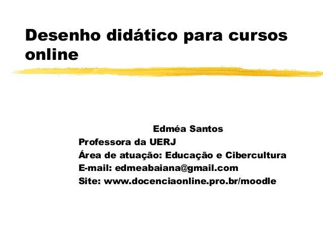 Desenho didático para cursos online Edméa Santos Professora da UERJ Área de atuação: Educação e Cibercultura E-mail: edmea...