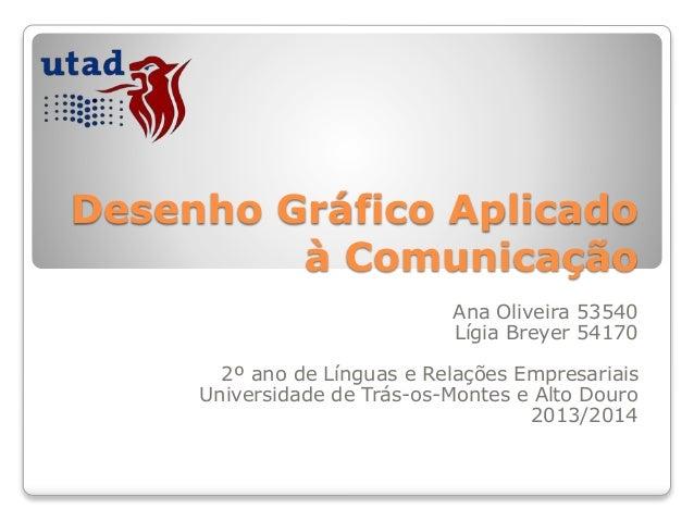 Desenho Gráfico Aplicado à Comunicação Ana Oliveira 53540 Lígia Breyer 54170 2º ano de Línguas e Relações Empresariais Uni...