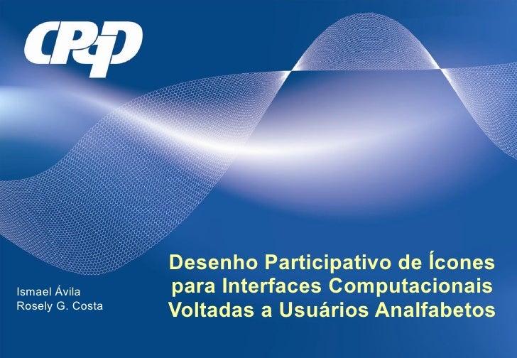 Desenho Participativo de Ícones para Interfaces Computacionais Voltadas a Usuários Analfabetos Ismael Ávila Rosely G. Costa