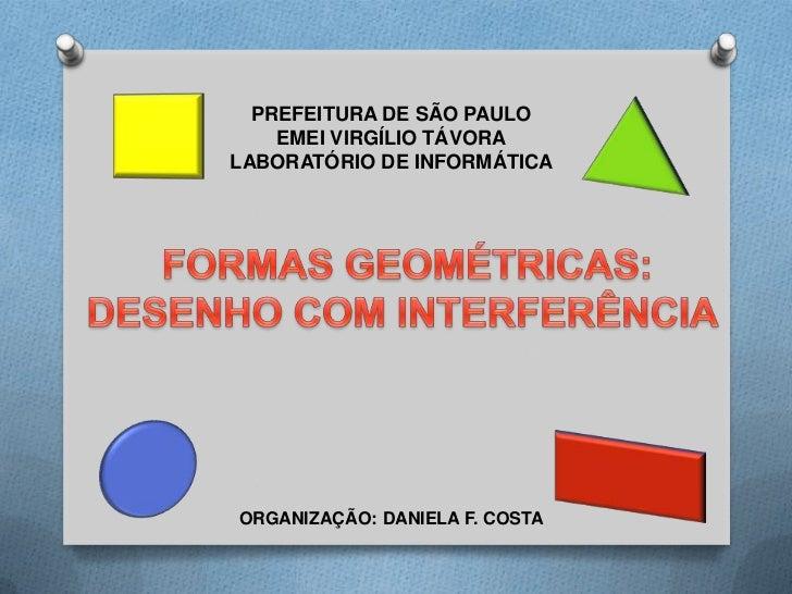 PREFEITURA DE SÃO PAULO<br />EMEI VIRGÍLIO TÁVORA<br />LABORATÓRIO DE INFORMÁTICA<br />FORMAS GEOMÉTRICAS:<br />DESENHO CO...
