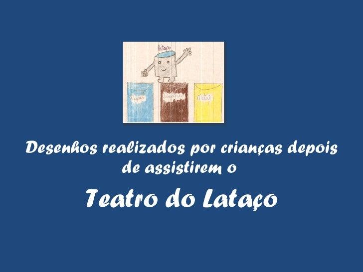 <ul><li>Desenhos realizados por crianças depois de assistirem o  </li></ul><ul><li>Teatro do Lataço </li></ul>