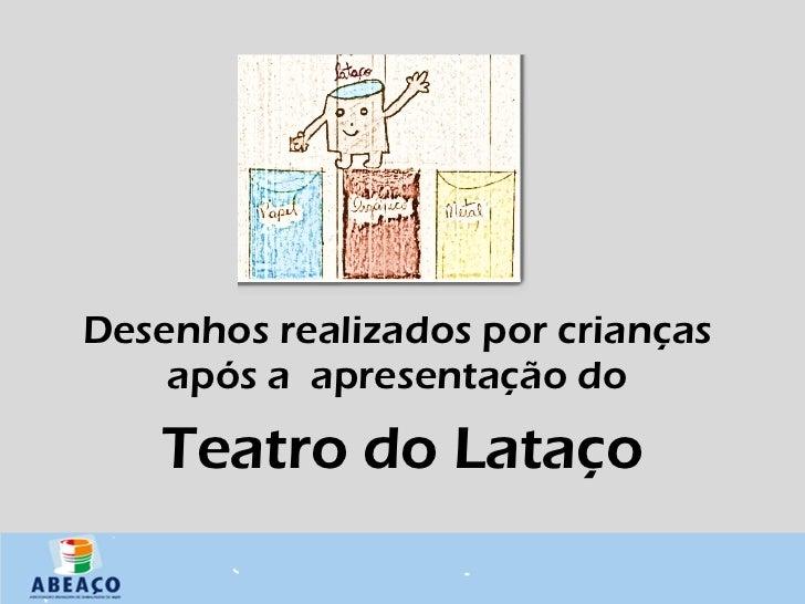 <ul><li>Desenhos realizados por crianças  após a  apresentação do  </li></ul><ul><li>Teatro do Lataço </li></ul>