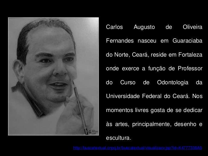 Carlos Augusto de Oliveira Fernandes nasceu em Guaraciaba do Norte, Ceará, reside em Fortaleza onde exerce a função de Pro...