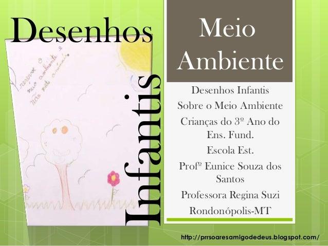 Desenhos InfantisSobre o Meio AmbienteCrianças do 3º Ano doEns. Fund.Escola Est.Profº Eunice Souza dosSantosProfessora Reg...