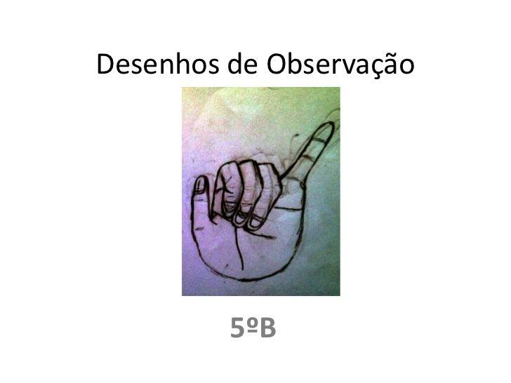 Desenhos de Observação<br />5ºB<br />