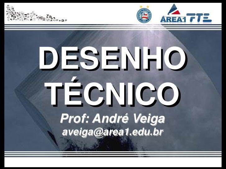 DESENHOTÉCNICO Prof: André Veiga aveiga@area1.edu.br