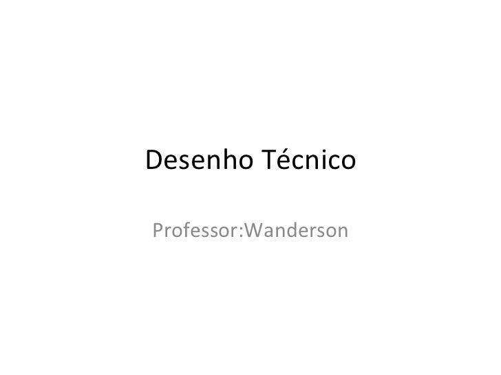 Desenho TécnicoProfessor:Wanderson