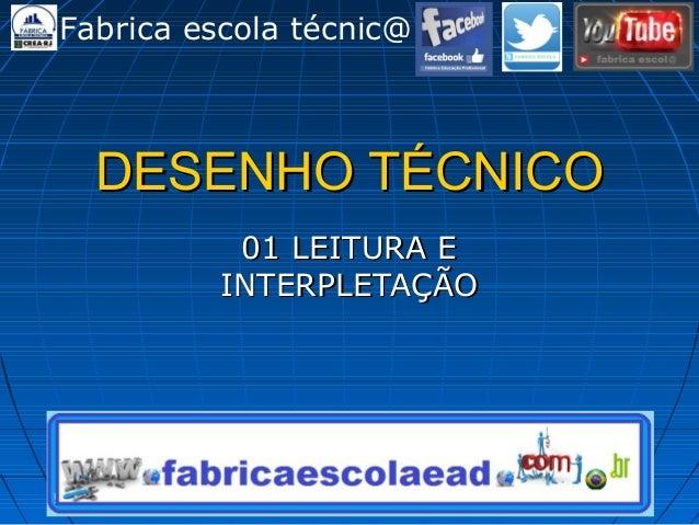 DESENHO TÉCNICODESENHO TÉCNICO 01 LEITURA E01 LEITURA E INTERPLETAÇÃOINTERPLETAÇÃO Fabrica escola técnic@