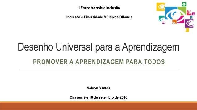 Desenho Universal para a Aprendizagem PROMOVER A APRENDIZAGEM PARA TODOS I Encontro sobre Inclusão Inclusão e Diversidade ...