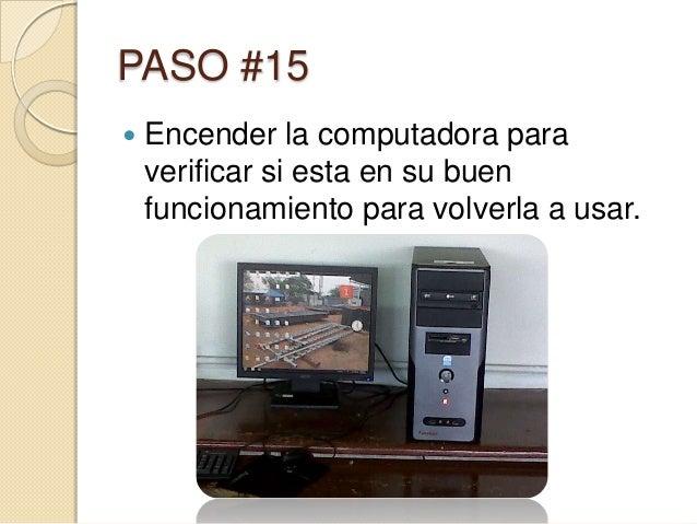 PASO #15   Encender la computadora para    verificar si esta en su buen    funcionamiento para volverla a usar.