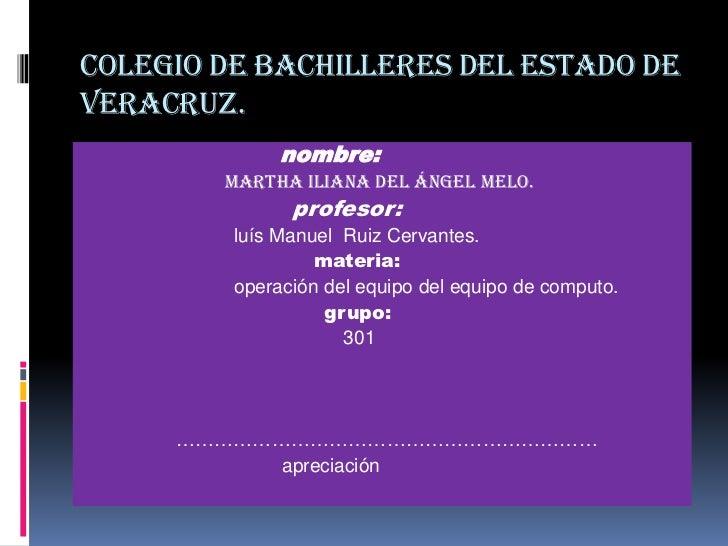 Colegio de bachilleres del estado deVeracruz.              nombre:        Martha Iliana del Ángel Melo.               prof...