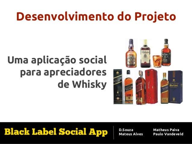 Desenvolvimento do Projeto  Uma aplicação social para apreciadores de Whisky  D.Souza Mateus Alves  Matheus Paiva Paulo Va...