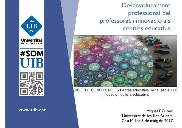 www.uib.cat Desenvolupament professional del professorat i innovació als centres educatius Miquel F. Oliver Universitat d...