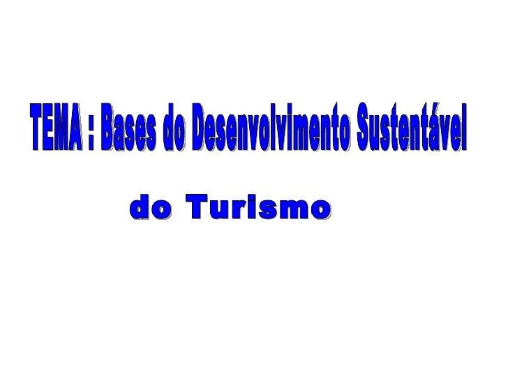 TEMA : Bases do Desenvolvimento Sustentável do Turismo