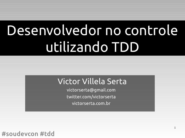 Desenvolvedor no controle      utilizando TDD                  Victor Villela Serta                    victorserta@gmail.c...