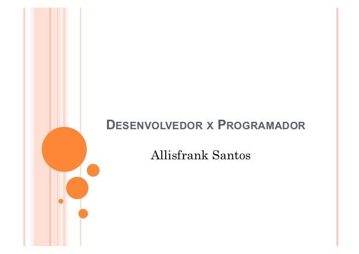 DESENVOLVEDOR X PROGRAMADOR      Allisfrank Santos