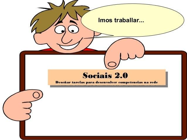 Sociais 2.0Sociais 2.0 Deseñar tarefas para desenvolver competencias na redeDeseñar tarefas para desenvolver competencias ...