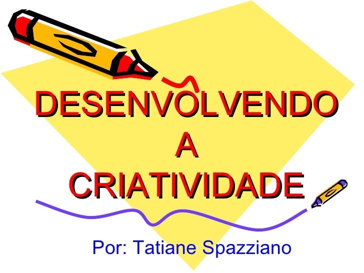 DESENVOLVENDO  A  CRIATIVIDADE Por: Tatiane Spazziano