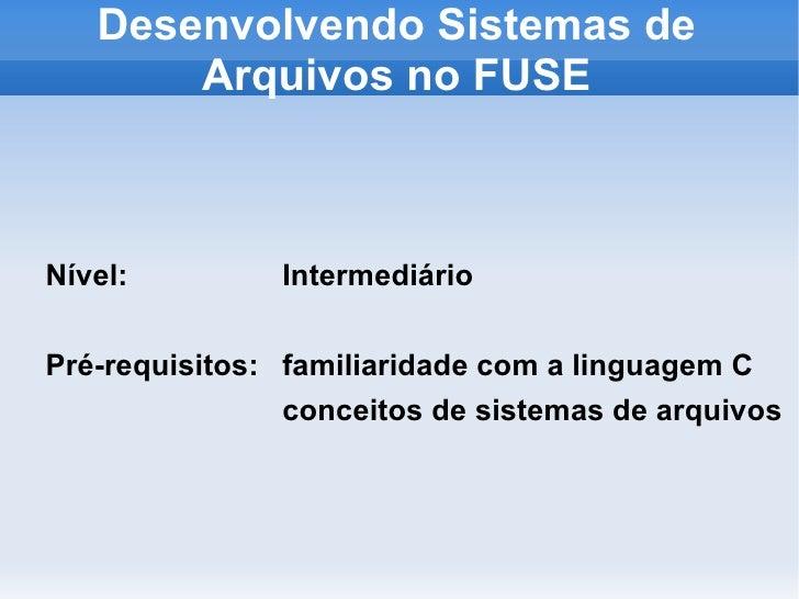 Desenvolvendo Sistemas de        Arquivos no FUSE    Nível:         Intermediário  Pré-requisitos: familiaridade com a lin...