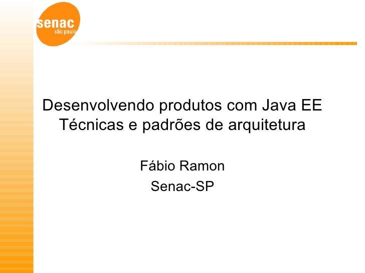 Desenvolvendo produtos com Java EE Técnicas e padrões de arquitetura Fábio Ramon Senac-SP