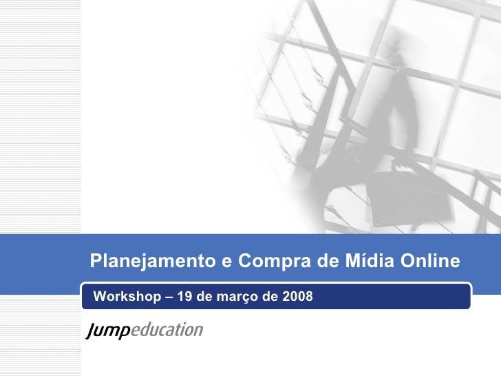 Workshop – 19 de março de 2008 Planejamento e Compra de Mídia Online
