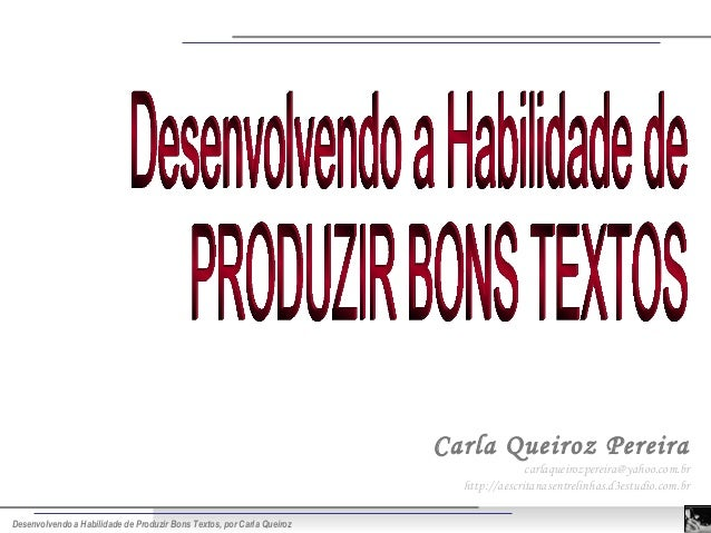 Desenvolvendo a Habilidade de Produzir Bons Textos, por Carla Queiroz Carla Queiroz Pereira carlaqueirozpereira@yahoo.com....