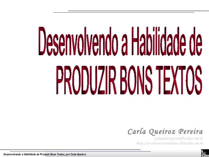 Carla Queiroz Pereira [email_address] http://aescritanasentrelinhas.d3estudio.com.br Desenvolvendo a Habilidade de PRODUZI...