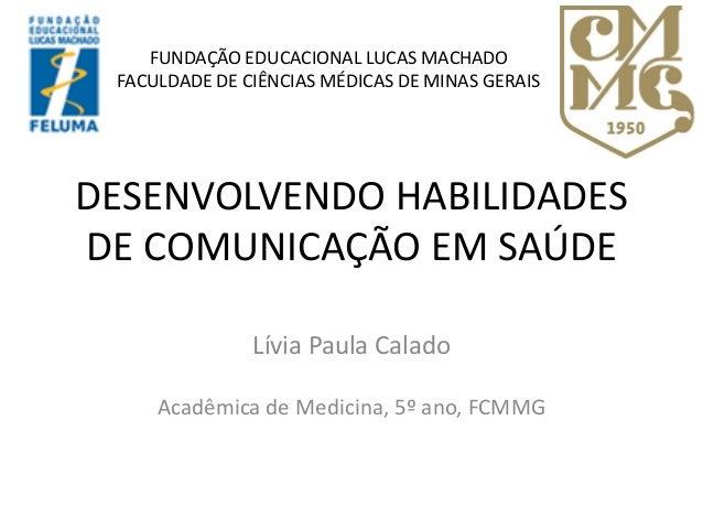 DESENVOLVENDO HABILIDADES DE COMUNICAÇÃO EM SAÚDE Lívia Paula Calado Acadêmica de Medicina, 5º ano, FCMMG FUNDAÇÃO EDUCACI...